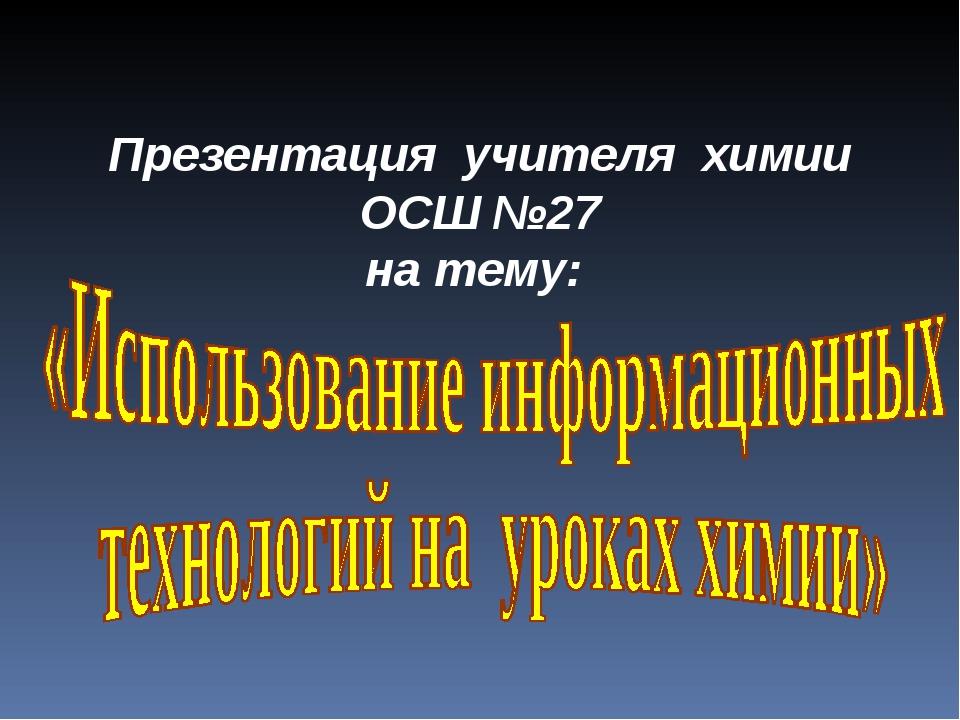 Презентация учителя химии ОСШ №27 на тему: