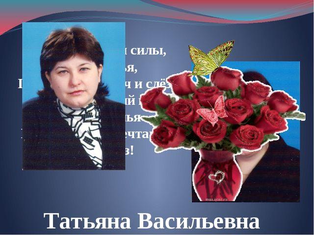 Татьяна Васильевна Мы Вам желаем силы, вдохновенья, Поменьше неудач и слёз. И...