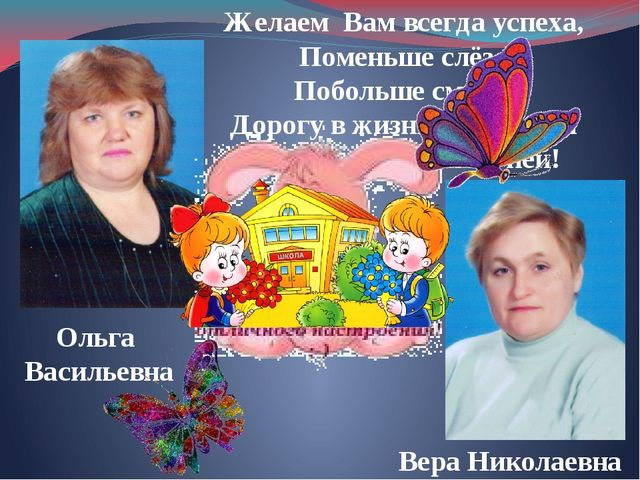 Ольга Васильевна Вера Николаевна Желаем Вам всегда успеха, Поменьше слёз, Поб...