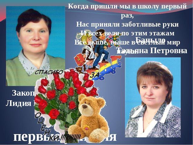 Наши первые учителя Закопайлова Лидия Егоровна Бачыло Татьяна Петровна Когда...