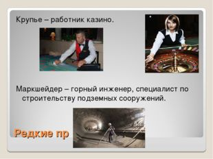 Редкие пр Крупье – работник казино. Маркшейдер – горный инженер, специалист п