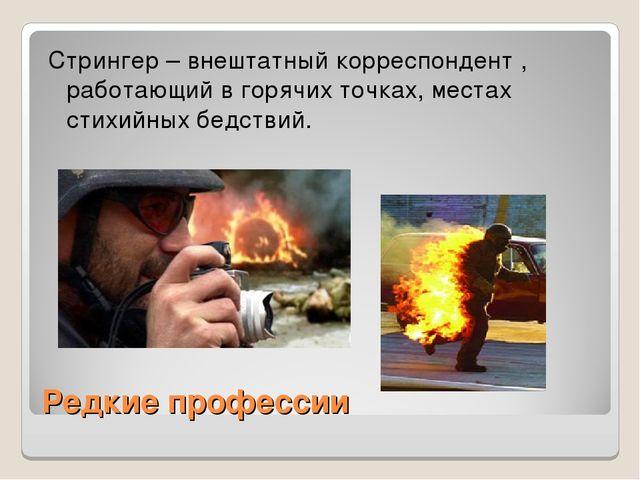 Редкие профессии Стрингер – внештатный корреспондент , работающий в горячих т...