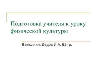 Подготовка учителя к уроку физической культуры Выполнил: Дедов И.А. 51 гр.