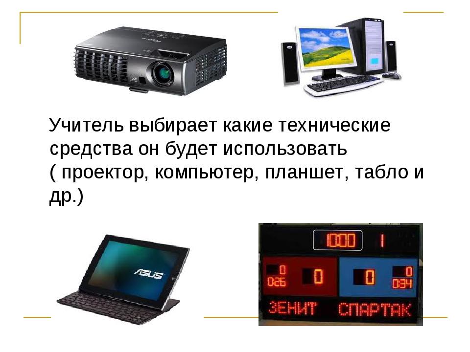 Учитель выбирает какие технические средства он будет использовать ( проектор...