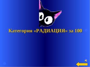 Категория «РАДИАЦИЯ» за 100