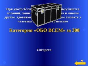 Сигарета Категория «ОБО ВСЕМ» за 300 При употреблении этого предмета выделяют
