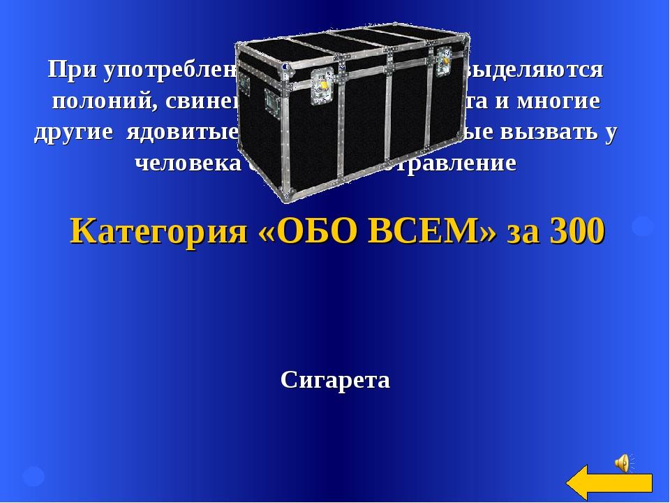 Сигарета Категория «ОБО ВСЕМ» за 300 При употреблении этого предмета выделяют...