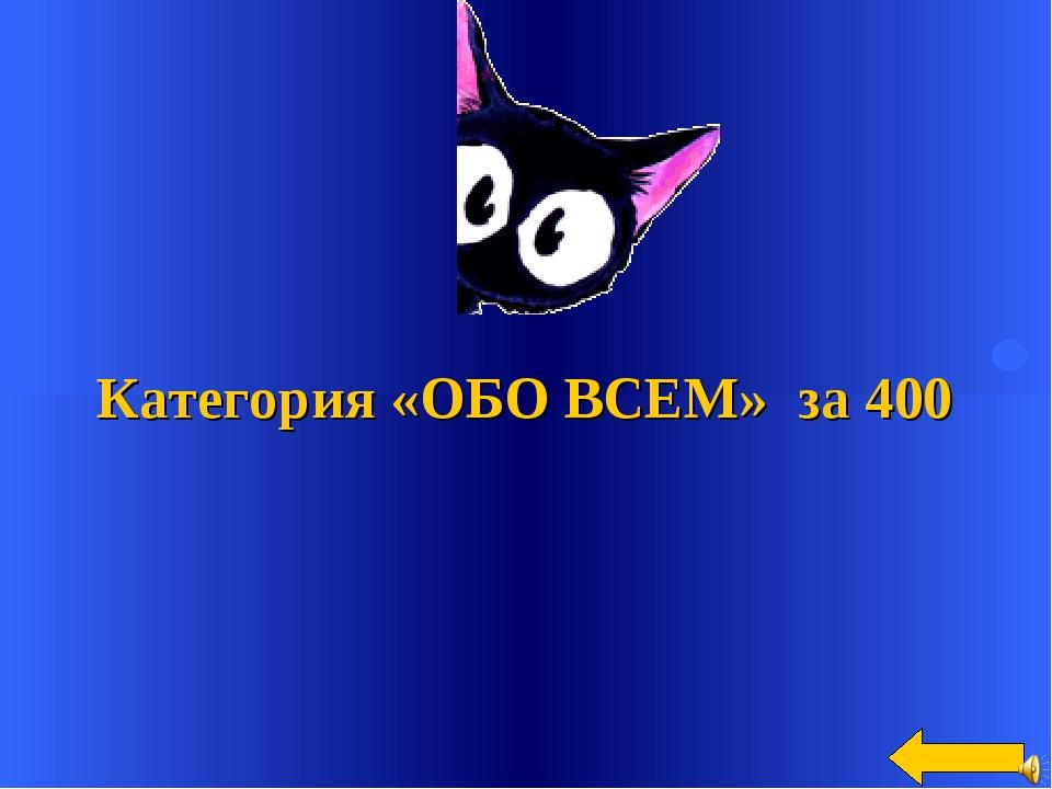 Категория «ОБО ВСЕМ» за 400