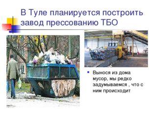 В Туле планируется построить завод прессованию ТБО Вынося из дома мусор, мы р