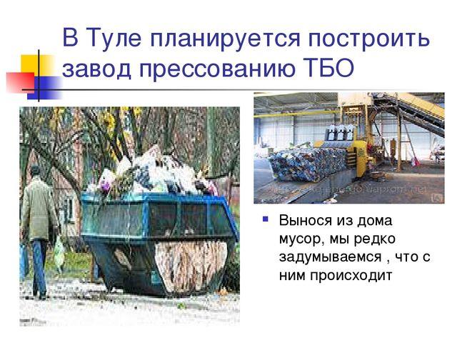 В Туле планируется построить завод прессованию ТБО Вынося из дома мусор, мы р...