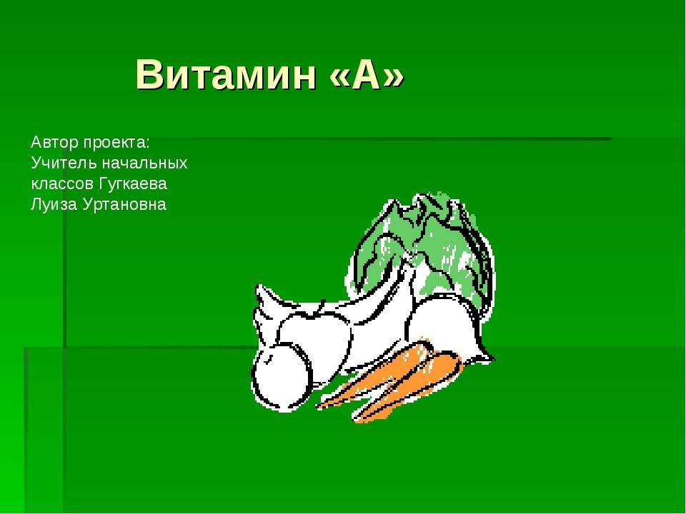 Витамин «А» Автор проекта: Учитель начальных классов Гугкаева Луиза Уртановна