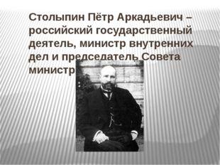 Столыпин Пётр Аркадьевич – российский государственный деятель, министр внутре