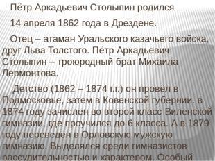 Пётр Аркадьевич Столыпин родился 14 апреля 1862 года в Дрездене. Отец – атам