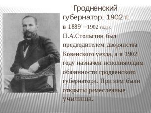 Гродненский губернатор, 1902 г. в 1889 –1902 годах П.А.Столыпин был предводи
