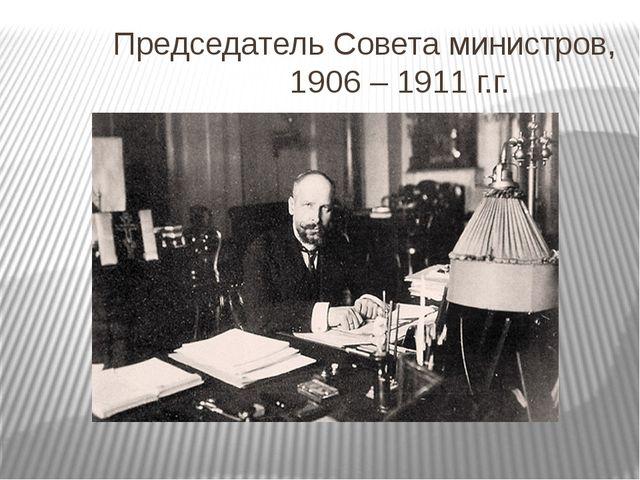 Председатель Совета министров, 1906 – 1911 г.г.