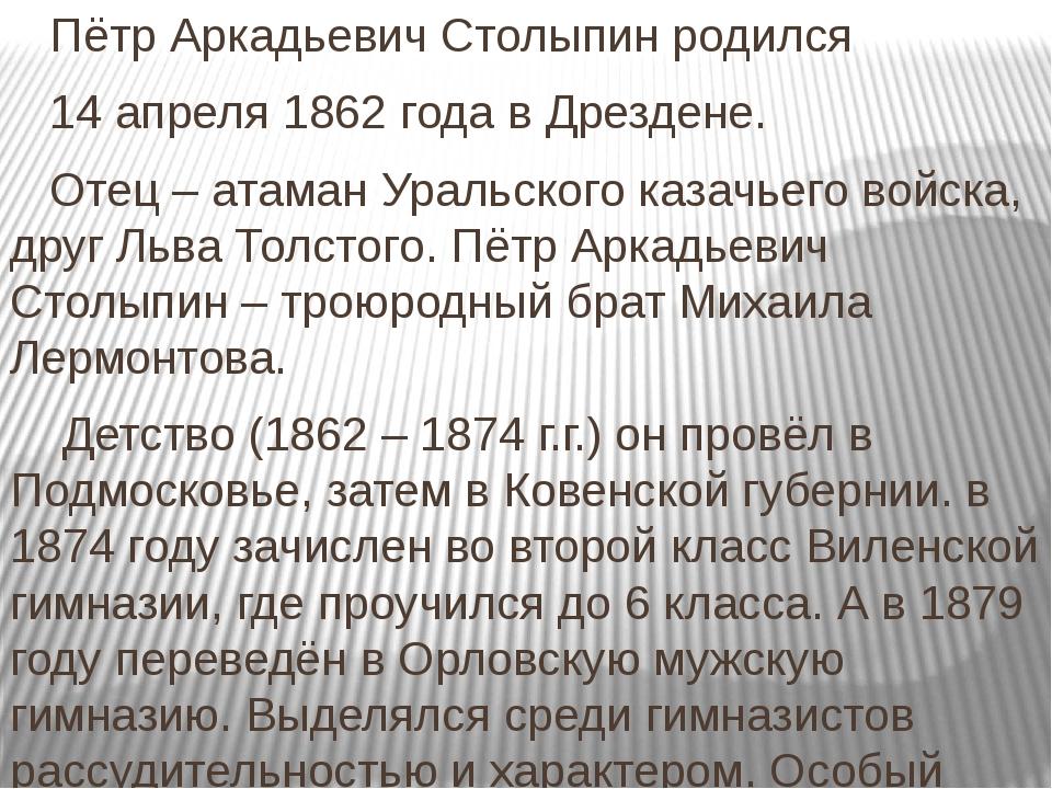 Пётр Аркадьевич Столыпин родился 14 апреля 1862 года в Дрездене. Отец – атам...