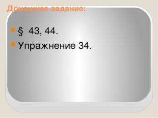 Домашнее задание: § 43, 44. Упражнение 34.