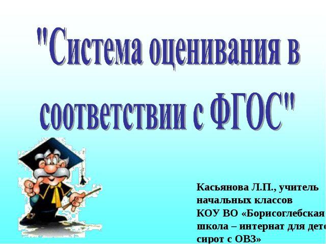 Касьянова Л.П., учитель начальных классов КОУ ВО «Борисоглебская школа – инте...