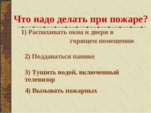 Что надо делать при пожаре? 1) Распахивать окна и двери в горящем помещении 2