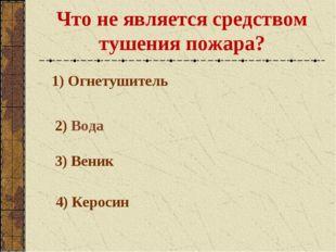 Что не является средством тушения пожара? 1) Огнетушитель 2) Вода 3) Веник 4)