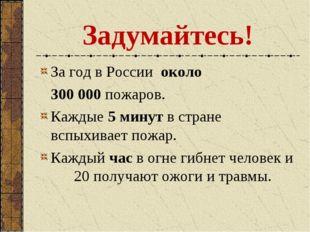 Задумайтесь! За год в России около 300 000 пожаров. Каждые 5 минут в стране в