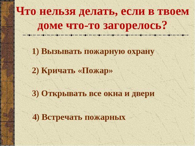Что нельзя делать, если в твоем доме что-то загорелось? 1) Вызывать пожарную...