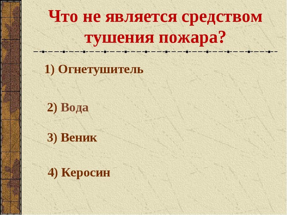 Что не является средством тушения пожара? 1) Огнетушитель 2) Вода 3) Веник 4)...