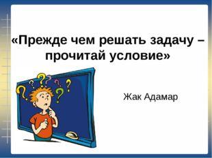 «Прежде чем решать задачу – прочитай условие» Жак Адамар