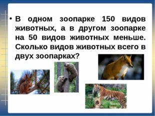 В одном зоопарке 150 видов животных, а в другом зоопарке на 50 видов животных