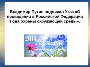 Владимир Путин подписал Указ «О проведении в Российской Федерации Года охраны
