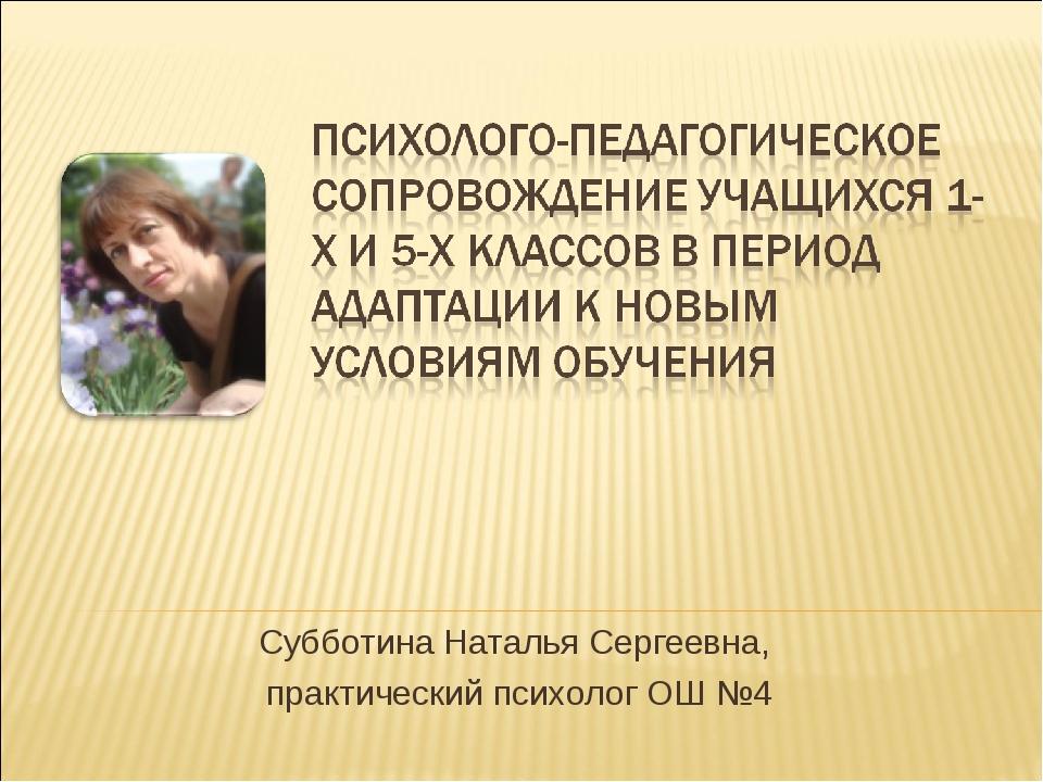 Субботина Наталья Сергеевна, практический психолог ОШ №4