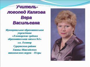 Учитель-логопед Капкова Вера Васильевна Муниципальное образовательное учрежд