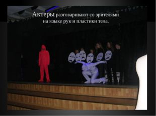 Актеры разговаривают со зрителями на языке рук и пластики тела.