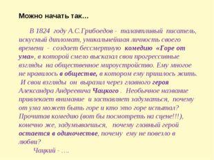 Можно начать так… В 1824 году А.С.Грибоедов - талантливый писатель, искусный