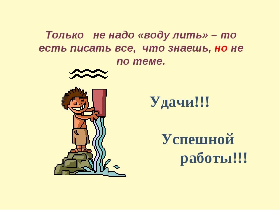 Только не надо «воду лить» – то есть писать все, что знаешь, но не по теме. У...