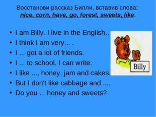 Boccтанови рассказ Билли, вставив слова: nice, corn, have, go, forest, sweets
