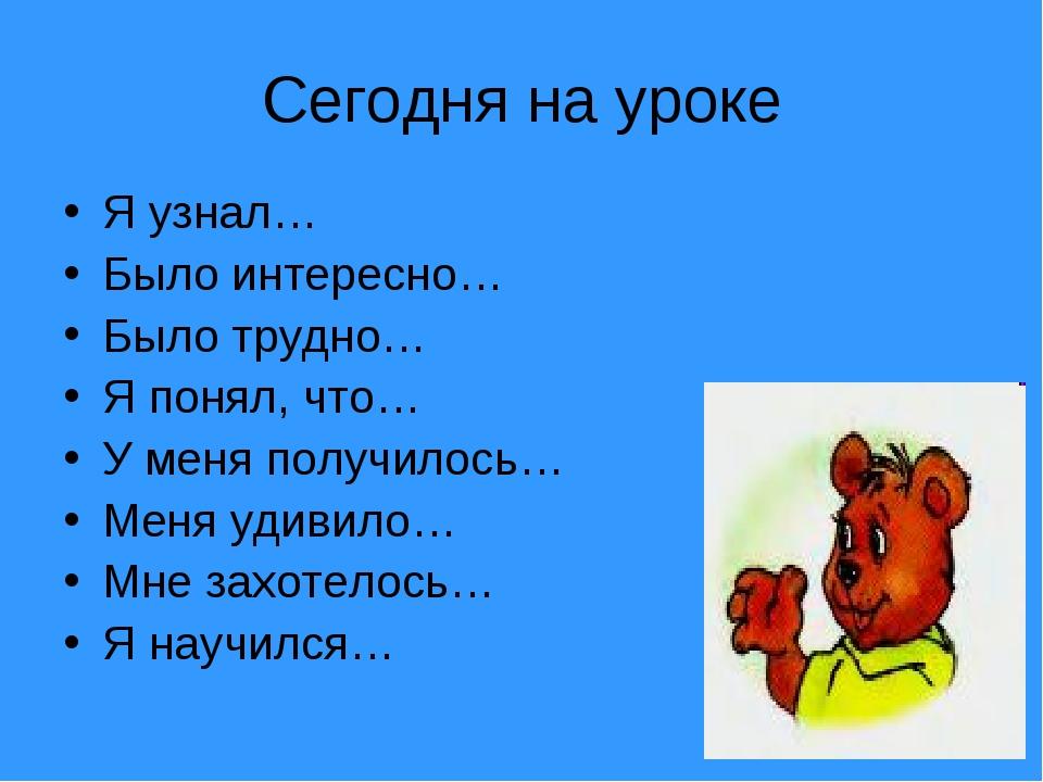 Сегодня на уроке Я узнал… Было интересно… Было трудно… Я понял, что… У меня п...