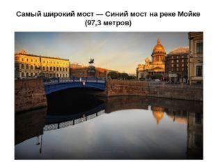 Самый широкий мост — Синий мост на реке Мойке (97,3 метров)
