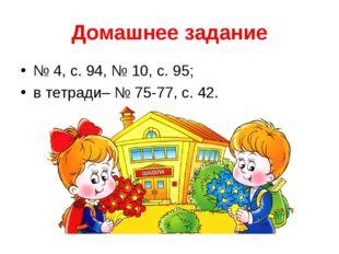 Домашнее задание № 4, с. 94, № 10, с. 95; в тетради– № 75-77, с. 42.