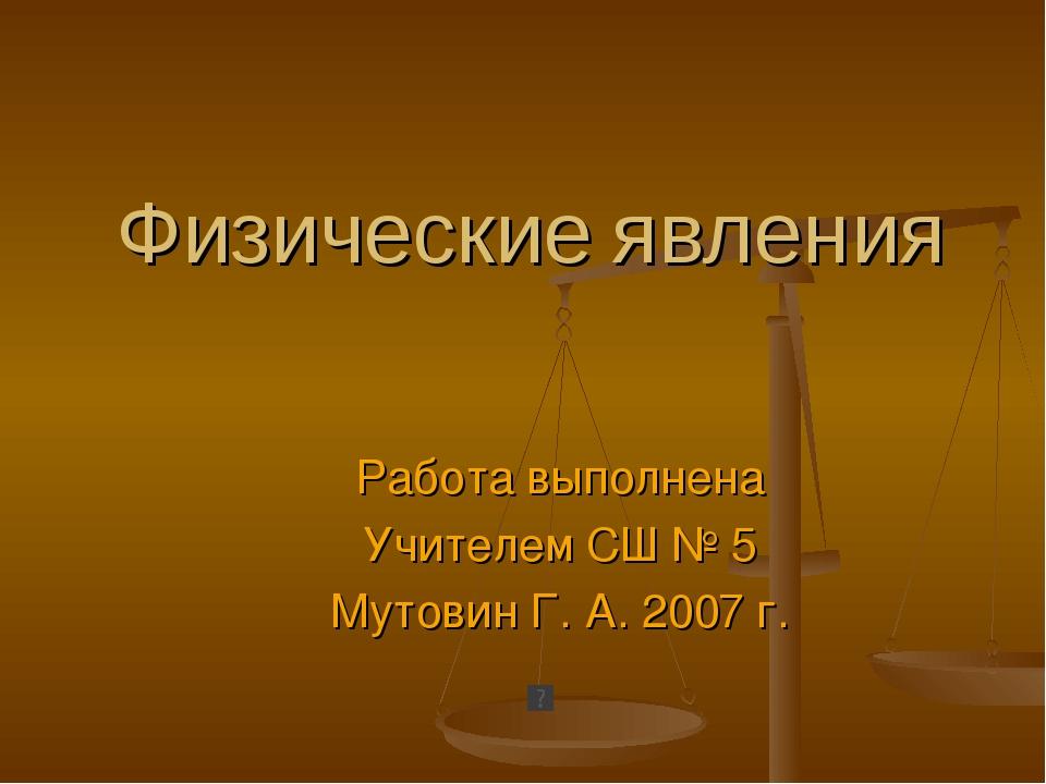 Физические явления Работа выполнена Учителем СШ № 5 Мутовин Г. А. 2007 г.