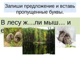 Запиши предложение и вставь пропущенные буквы. В лесу ж…ли мыш… и еж….