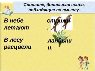 Спишите, дописывая слова, подходящие по смыслу. В небе летают В лесу расцвели