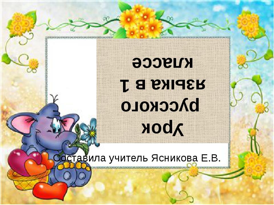 Урок русского языка в 1 классе Составила учитель Ясникова Е.В.