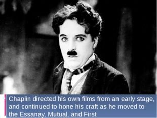 Chaplin directed his own films from an early stage, and continued to hone hi