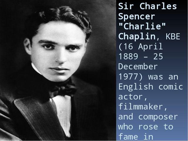 "Sir Charles Spencer ""Charlie"" Chaplin,KBE(16 April 1889– 25 December 1977)..."