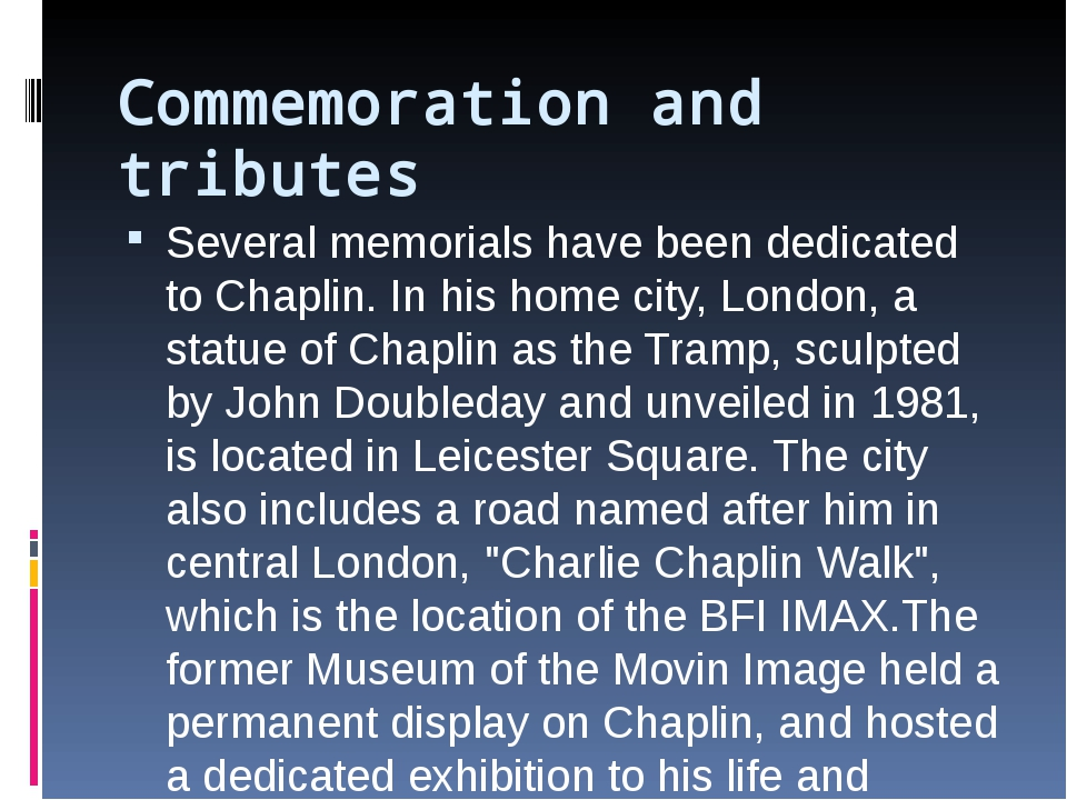 Commemoration and tributes Several memorials have been dedicated to Chaplin....