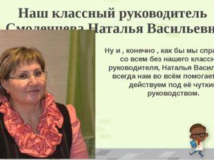 Наш классный руководитель Смоленцева Наталья Васильевна Ну и , конечно , как