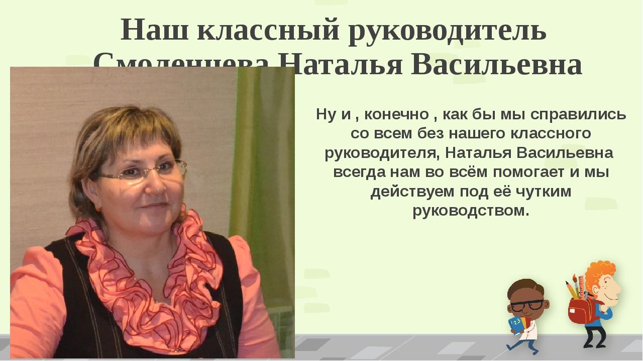 Наш классный руководитель Смоленцева Наталья Васильевна Ну и , конечно , как...