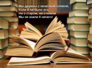 Мы дружны с печатным словом, Если б не было его, Ни о старом, ни о новом Мы н