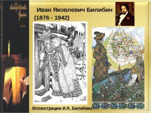 Иллюстрации И.Я. Билибина Иван Яковлевич Билибин (1876 - 1942)